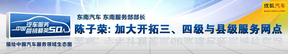东南汽车东南服务部部长 陈子荣 加大开拓三四级与县级服务网点