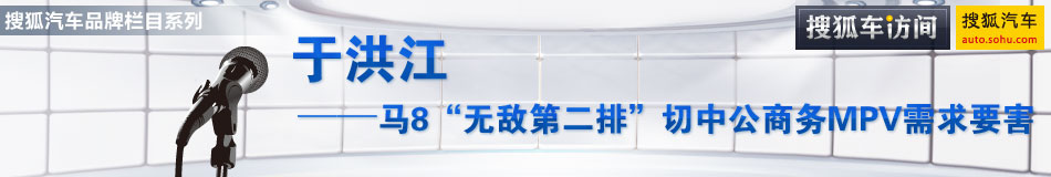 """于洪江:马8""""无敌第二排""""切中公商务MPV需求要害"""