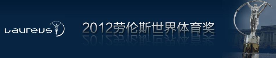 2012劳伦斯世界体育奖,劳伦斯颁奖典礼,体坛奥斯卡,李娜,刘翔,林丹,德约科维奇,梅西,维特尔,巴塞罗那,科维托娃