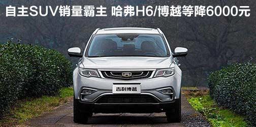 自主SUV销量霸主 哈弗H6/博越等降6000元