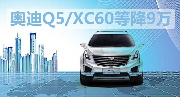 奥迪Q5/XC60等最高降9万 车展前优惠抄底